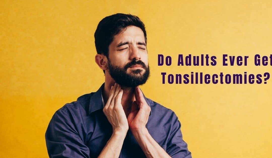 Do Adults Ever Get Tonsillectomies?